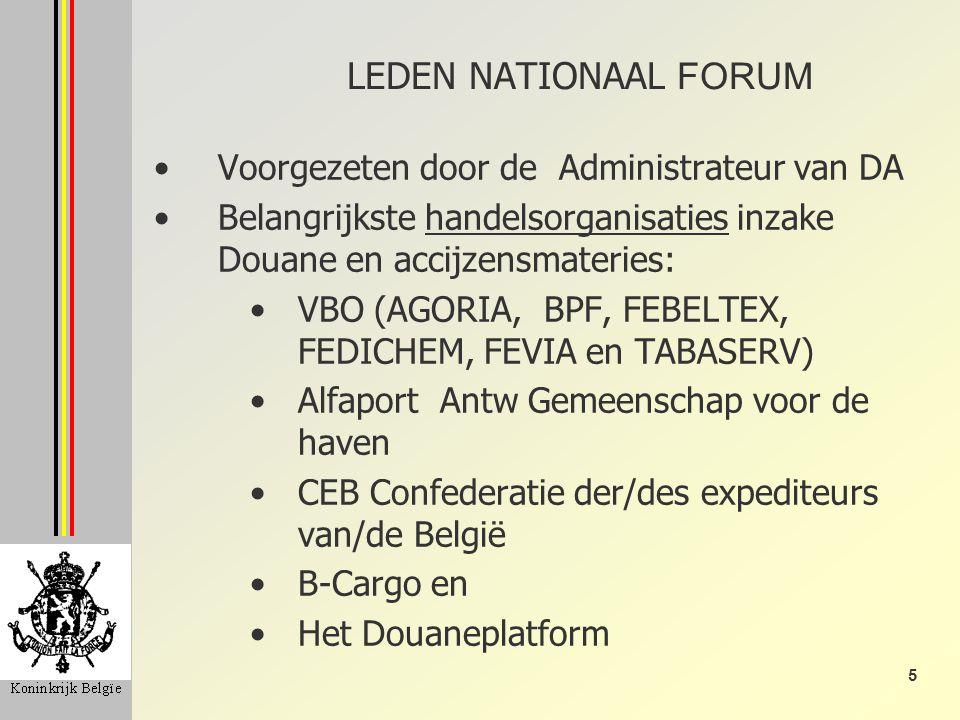 5 LEDEN NATIONAAL FORUM Voorgezeten door de Administrateur van DA Belangrijkste handelsorganisaties inzake Douane en accijzensmateries: VBO (AGORIA, BPF, FEBELTEX, FEDICHEM, FEVIA en TABASERV) Alfaport Antw Gemeenschap voor de haven CEB Confederatie der/des expediteurs van/de België B-Cargo en Het Douaneplatform