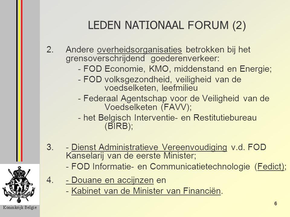 6 LEDEN NATIONAAL FORUM (2) 2.Andere overheidsorganisaties betrokken bij het grensoverschrijdend goederenverkeer: - FOD Economie, KMO, middenstand en Energie; - FOD volksgezondheid, veiligheid van de voedselketen, leefmilieu - Federaal Agentschap voor de Veiligheid van de Voedselketen (FAVV); - het Belgisch Interventie- en Restitutiebureau (BIRB); 3.- Dienst Administratieve Vereenvoudiging v.d.