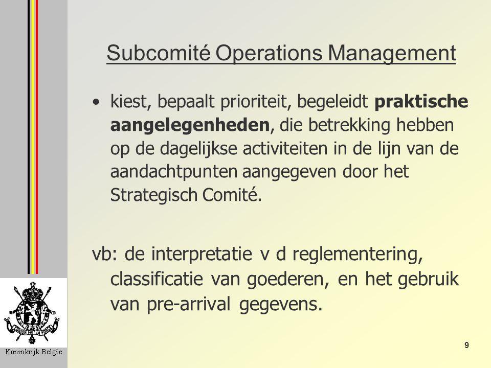 9 Subcomité Operations Management kiest, bepaalt prioriteit, begeleidt praktische aangelegenheden, die betrekking hebben op de dagelijkse activiteiten in de lijn van de aandachtpunten aangegeven door het Strategisch Comité.