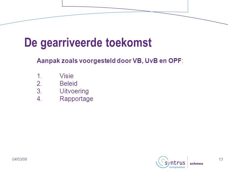 1304/03/08 De gearriveerde toekomst Aanpak zoals voorgesteld door VB, UvB en OPF: 1.Visie 2.Beleid 3.Uitvoering 4.Rapportage