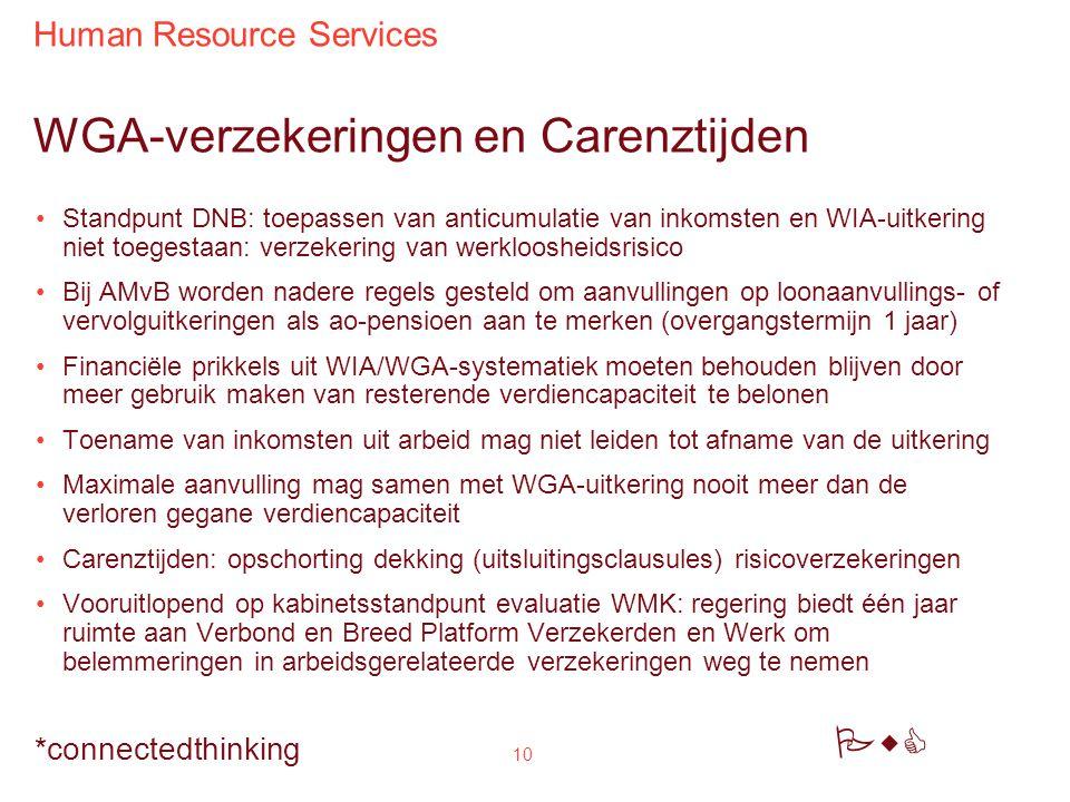 Human Resource Services PwC *connectedthinking 10 WGA-verzekeringen en Carenztijden Standpunt DNB: toepassen van anticumulatie van inkomsten en WIA-uitkering niet toegestaan: verzekering van werkloosheidsrisico Bij AMvB worden nadere regels gesteld om aanvullingen op loonaanvullings- of vervolguitkeringen als ao-pensioen aan te merken (overgangstermijn 1 jaar) Financiële prikkels uit WIA/WGA-systematiek moeten behouden blijven door meer gebruik maken van resterende verdiencapaciteit te belonen Toename van inkomsten uit arbeid mag niet leiden tot afname van de uitkering Maximale aanvulling mag samen met WGA-uitkering nooit meer dan de verloren gegane verdiencapaciteit Carenztijden: opschorting dekking (uitsluitingsclausules) risicoverzekeringen Vooruitlopend op kabinetsstandpunt evaluatie WMK: regering biedt één jaar ruimte aan Verbond en Breed Platform Verzekerden en Werk om belemmeringen in arbeidsgerelateerde verzekeringen weg te nemen