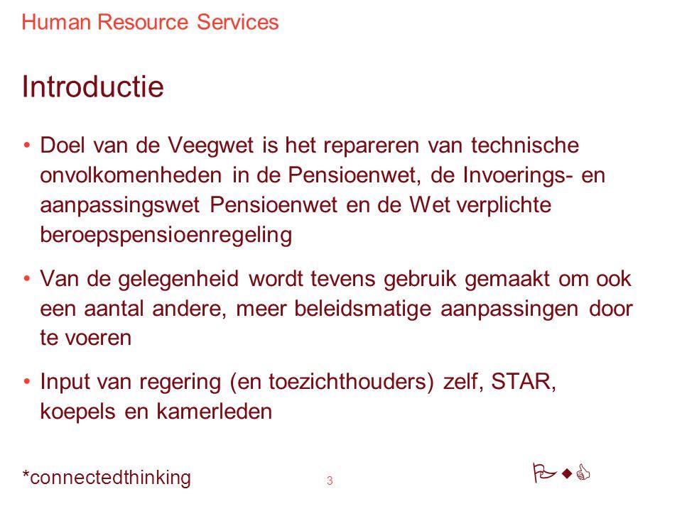 Human Resource Services PwC *connectedthinking 3 Introductie Doel van de Veegwet is het repareren van technische onvolkomenheden in de Pensioenwet, de Invoerings- en aanpassingswet Pensioenwet en de Wet verplichte beroepspensioenregeling Van de gelegenheid wordt tevens gebruik gemaakt om ook een aantal andere, meer beleidsmatige aanpassingen door te voeren Input van regering (en toezichthouders) zelf, STAR, koepels en kamerleden