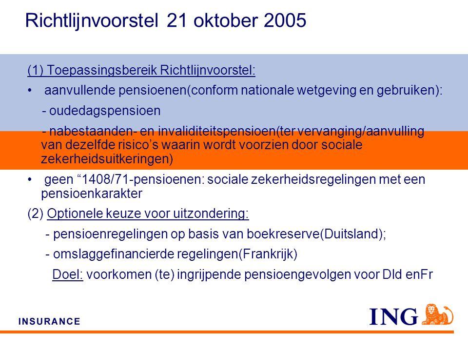 Do not put content on the brand signature area Richtlijnvoorstel 21 oktober 2005 (1) Toepassingsbereik Richtlijnvoorstel: aanvullende pensioenen(conform nationale wetgeving en gebruiken): - oudedagspensioen - nabestaanden- en invaliditeitspensioen(ter vervanging/aanvulling van dezelfde risico's waarin wordt voorzien door sociale zekerheidsuitkeringen) geen 1408/71-pensioenen: sociale zekerheidsregelingen met een pensioenkarakter (2) Optionele keuze voor uitzondering: - pensioenregelingen op basis van boekreserve(Duitsland); - omslaggefinancierde regelingen(Frankrijk) Doel: voorkomen (te) ingrijpende pensioengevolgen voor Dld enFr