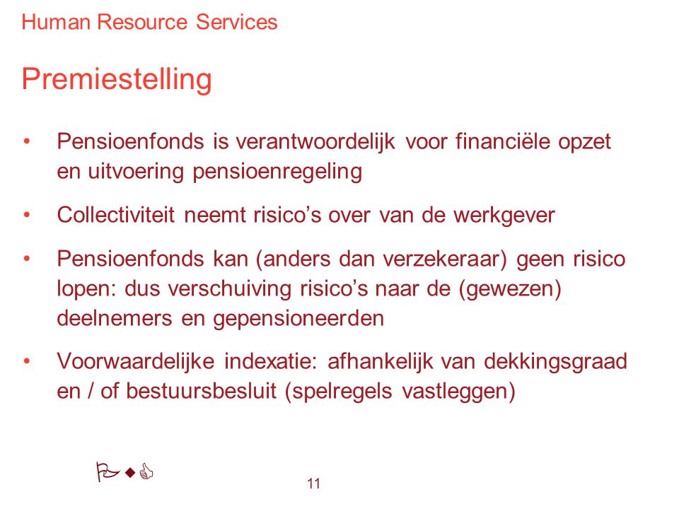 Human Resource Services PwC Premiestelling Pensioenfonds is verantwoordelijk voor financiële opzet en uitvoering pensioenregeling Collectiviteit neemt risico's over van de werkgever Pensioenfonds kan (anders dan verzekeraar) geen risico lopen: dus verschuiving risico's naar de (gewezen) deelnemers en gepensioneerden Voorwaardelijke indexatie: afhankelijk van dekkingsgraad en / of bestuursbesluit (spelregels vastleggen) 11