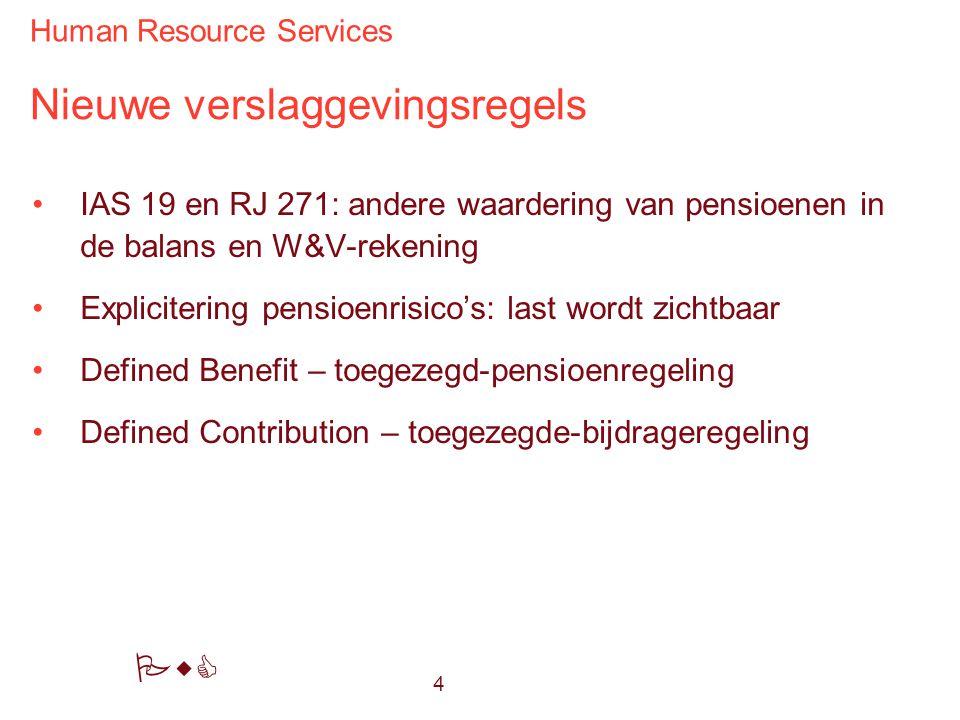 Human Resource Services PwC Nieuwe verslaggevingsregels IAS 19 en RJ 271: andere waardering van pensioenen in de balans en W&V-rekening Explicitering pensioenrisico's: last wordt zichtbaar Defined Benefit – toegezegd-pensioenregeling Defined Contribution – toegezegde-bijdrageregeling 4