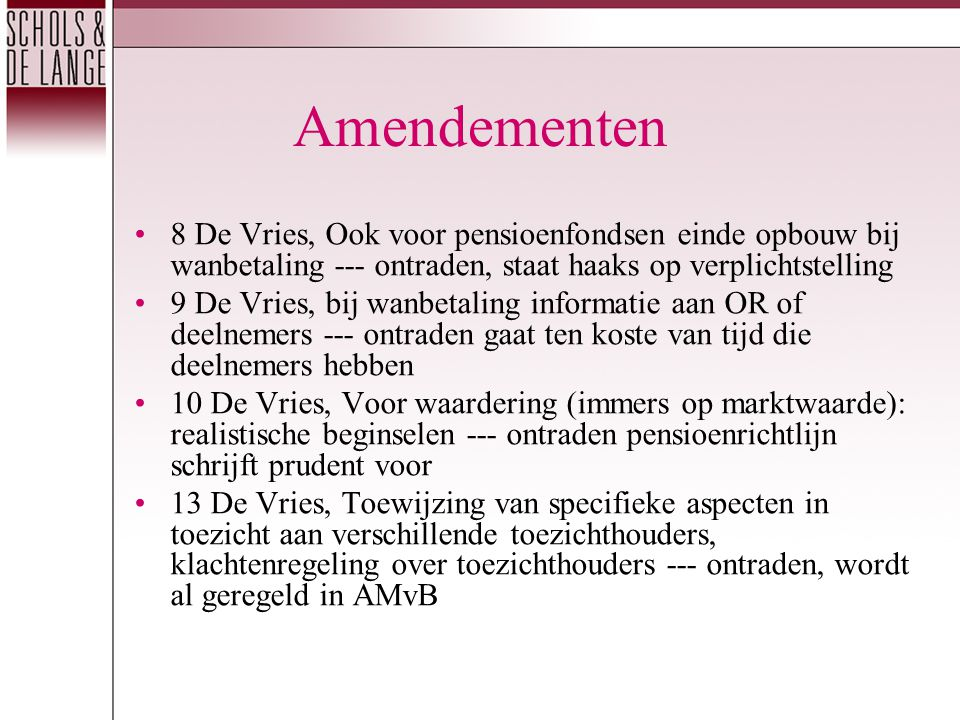Amendementen 8 De Vries, Ook voor pensioenfondsen einde opbouw bij wanbetaling --- ontraden, staat haaks op verplichtstelling 9 De Vries, bij wanbetaling informatie aan OR of deelnemers --- ontraden gaat ten koste van tijd die deelnemers hebben 10 De Vries, Voor waardering (immers op marktwaarde): realistische beginselen --- ontraden pensioenrichtlijn schrijft prudent voor 13 De Vries, Toewijzing van specifieke aspecten in toezicht aan verschillende toezichthouders, klachtenregeling over toezichthouders --- ontraden, wordt al geregeld in AMvB
