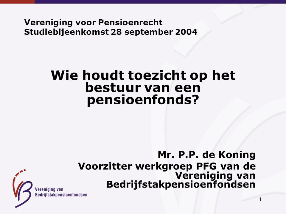 1 Vereniging voor Pensioenrecht Studiebijeenkomst 28 september 2004 Wie houdt toezicht op het bestuur van een pensioenfonds.