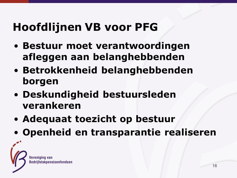 16 Hoofdlijnen VB voor PFG Bestuur moet verantwoordingen afleggen aan belanghebbenden Betrokkenheid belanghebbenden borgen Deskundigheid bestuursleden verankeren Adequaat toezicht op bestuur Openheid en transparantie realiseren