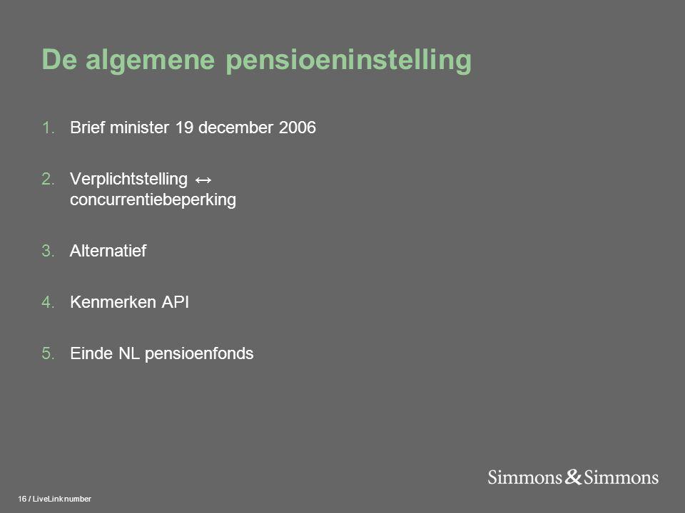 16 / LiveLink number De algemene pensioeninstelling 1.Brief minister 19 december 2006 2.Verplichtstelling ↔ concurrentiebeperking 3.Alternatief 4.Kenmerken API 5.Einde NL pensioenfonds