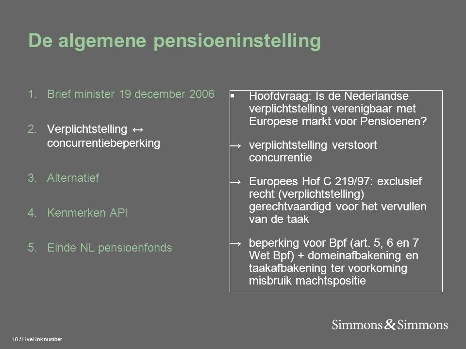 18 / LiveLink number De algemene pensioeninstelling 1.Brief minister 19 december 2006 2.Verplichtstelling ↔ concurrentiebeperking 3.Alternatief 4.Kenmerken API 5.Einde NL pensioenfonds  Hoofdvraag: Is de Nederlandse verplichtstelling verenigbaar met Europese markt voor Pensioenen.