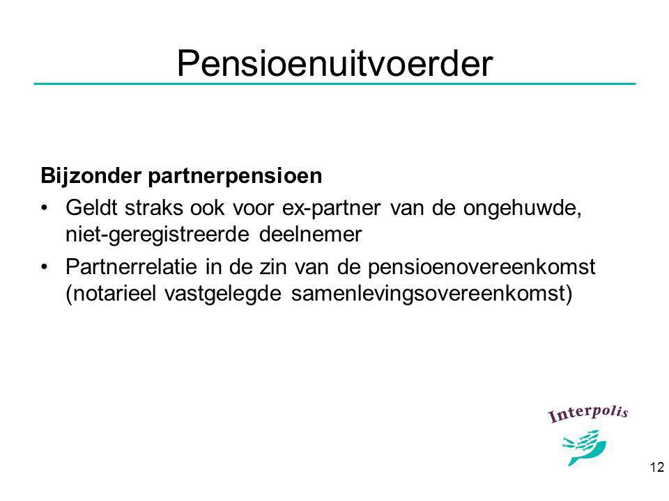 12 Pensioenuitvoerder Bijzonder partnerpensioen Geldt straks ook voor ex-partner van de ongehuwde, niet-geregistreerde deelnemer Partnerrelatie in de zin van de pensioenovereenkomst (notarieel vastgelegde samenlevingsovereenkomst)