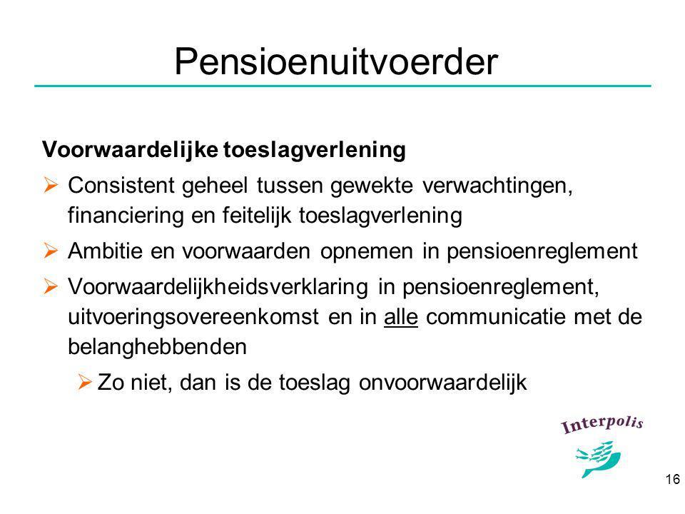 16 Pensioenuitvoerder Voorwaardelijke toeslagverlening  Consistent geheel tussen gewekte verwachtingen, financiering en feitelijk toeslagverlening  Ambitie en voorwaarden opnemen in pensioenreglement  Voorwaardelijkheidsverklaring in pensioenreglement, uitvoeringsovereenkomst en in alle communicatie met de belanghebbenden  Zo niet, dan is de toeslag onvoorwaardelijk