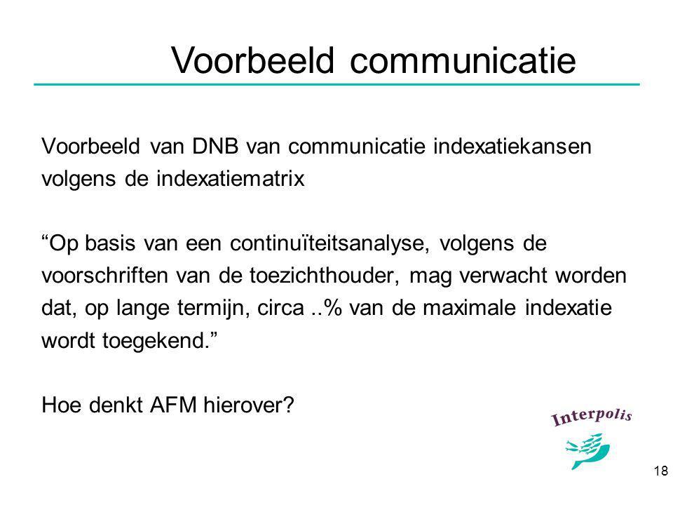18 Voorbeeld communicatie Voorbeeld van DNB van communicatie indexatiekansen volgens de indexatiematrix Op basis van een continuïteitsanalyse, volgens de voorschriften van de toezichthouder, mag verwacht worden dat, op lange termijn, circa..% van de maximale indexatie wordt toegekend. Hoe denkt AFM hierover