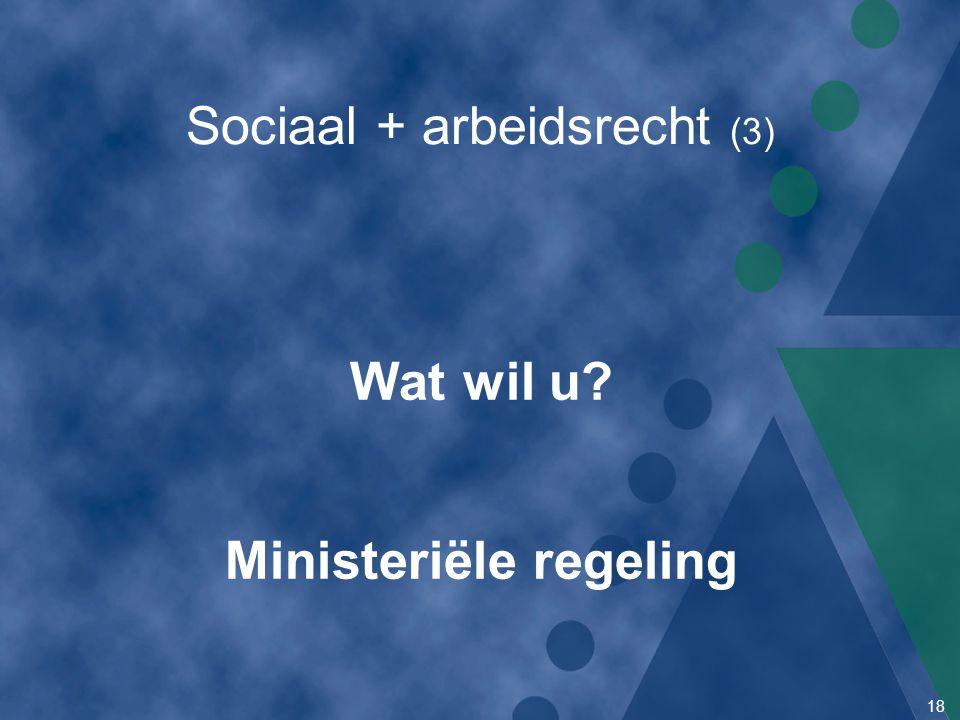 18 Sociaal + arbeidsrecht (3) Wat wil u? Ministeriële regeling