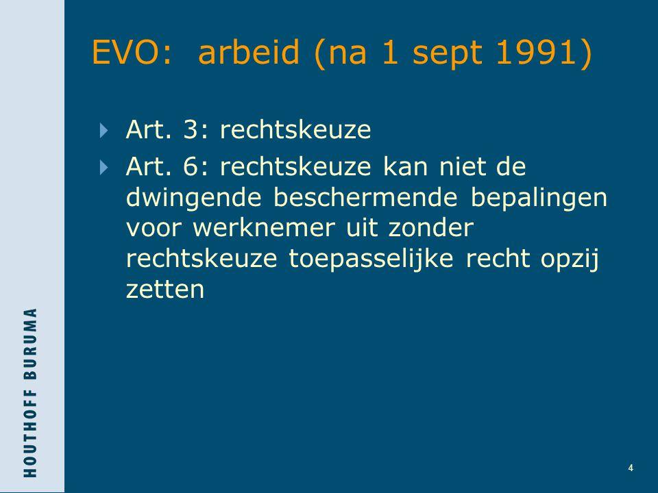 4 EVO: arbeid (na 1 sept 1991)  Art. 3: rechtskeuze  Art. 6: rechtskeuze kan niet de dwingende beschermende bepalingen voor werknemer uit zonder rec