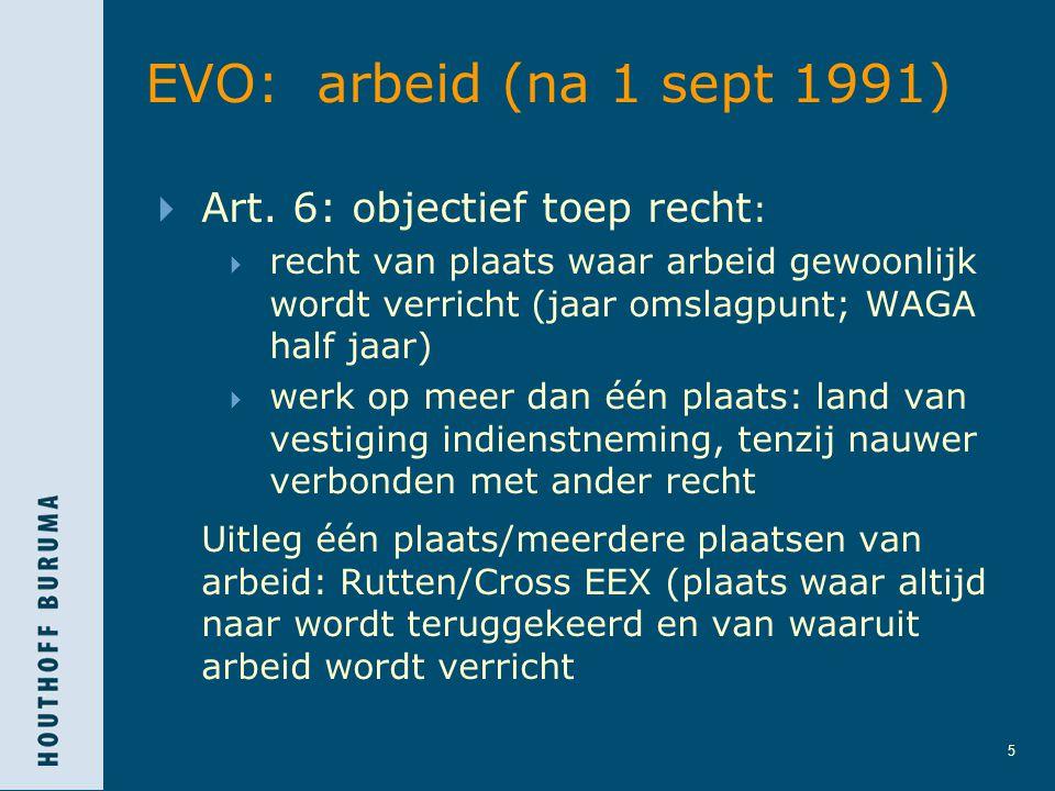 5 EVO: arbeid (na 1 sept 1991)  Art. 6: objectief toep recht :  recht van plaats waar arbeid gewoonlijk wordt verricht (jaar omslagpunt; WAGA half j