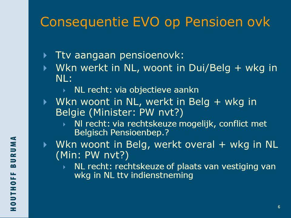 6 Consequentie EVO op Pensioen ovk  Ttv aangaan pensioenovk:  Wkn werkt in NL, woont in Dui/Belg + wkg in NL:  NL recht: via objectieve aankn  Wkn