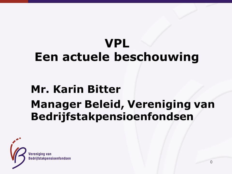 0 VPL Een actuele beschouwing Mr. Karin Bitter Manager Beleid, Vereniging van Bedrijfstakpensioenfondsen