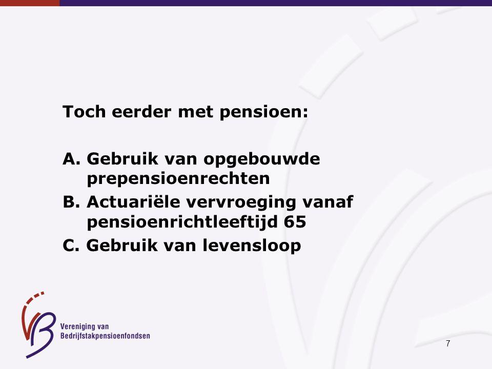 7 Toch eerder met pensioen: A. Gebruik van opgebouwde prepensioenrechten B. Actuariële vervroeging vanaf pensioenrichtleeftijd 65 C. Gebruik van leven