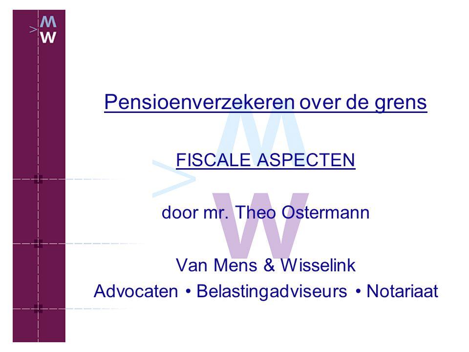 Pensioenverzekeren over de grens FISCALE ASPECTEN door mr. Theo Ostermann Van Mens & Wisselink Advocaten Belastingadviseurs Notariaat