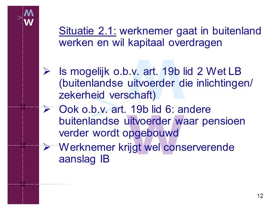 12 Situatie 2.1: werknemer gaat in buitenland werken en wil kapitaal overdragen  Is mogelijk o.b.v. art. 19b lid 2 Wet LB (buitenlandse uitvoerder di