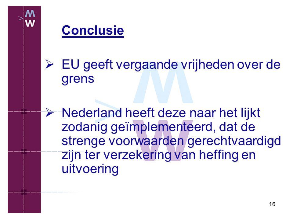 16 Conclusie  EU geeft vergaande vrijheden over de grens  Nederland heeft deze naar het lijkt zodanig geïmplementeerd, dat de strenge voorwaarden ge