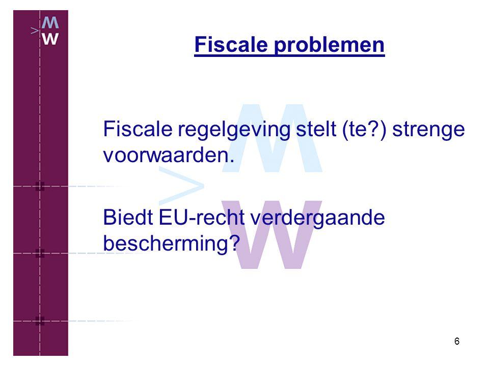 6 Fiscale problemen Fiscale regelgeving stelt (te?) strenge voorwaarden. Biedt EU-recht verdergaande bescherming?
