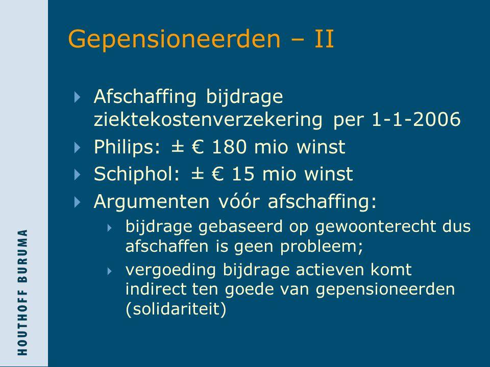 Gepensioneerden – II  Afschaffing bijdrage ziektekostenverzekering per 1-1-2006  Philips: ± € 180 mio winst  Schiphol: ± € 15 mio winst  Argumenten vóór afschaffing:  bijdrage gebaseerd op gewoonterecht dus afschaffen is geen probleem;  vergoeding bijdrage actieven komt indirect ten goede van gepensioneerden (solidariteit)