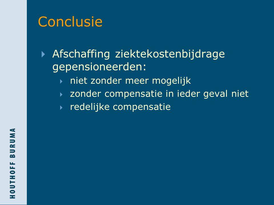 Conclusie  Afschaffing ziektekostenbijdrage gepensioneerden:  niet zonder meer mogelijk  zonder compensatie in ieder geval niet  redelijke compensatie