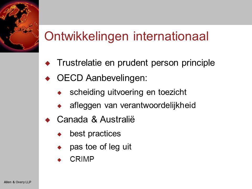 Allen & Overy LLP Ontwikkelingen internationaal  Trustrelatie en prudent person principle  OECD Aanbevelingen:  scheiding uitvoering en toezicht  afleggen van verantwoordelijkheid  Canada & Australië  best practices  pas toe of leg uit  CRIMP
