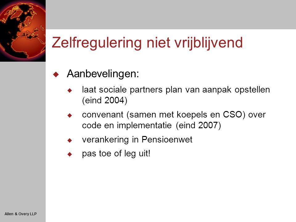 Allen & Overy LLP Zelfregulering niet vrijblijvend  Aanbevelingen:  laat sociale partners plan van aanpak opstellen (eind 2004)  convenant (samen met koepels en CSO) over code en implementatie (eind 2007)  verankering in Pensioenwet  pas toe of leg uit!