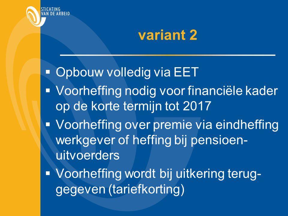  Opbouw volledig via EET  Voorheffing nodig voor financiële kader op de korte termijn tot 2017  Voorheffing over premie via eindheffing werkgever of heffing bij pensioen- uitvoerders  Voorheffing wordt bij uitkering terug- gegeven (tariefkorting)