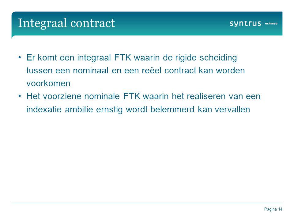 Pagina 14 Integraal contract Er komt een integraal FTK waarin de rigide scheiding tussen een nominaal en een reëel contract kan worden voorkomen Het voorziene nominale FTK waarin het realiseren van een indexatie ambitie ernstig wordt belemmerd kan vervallen
