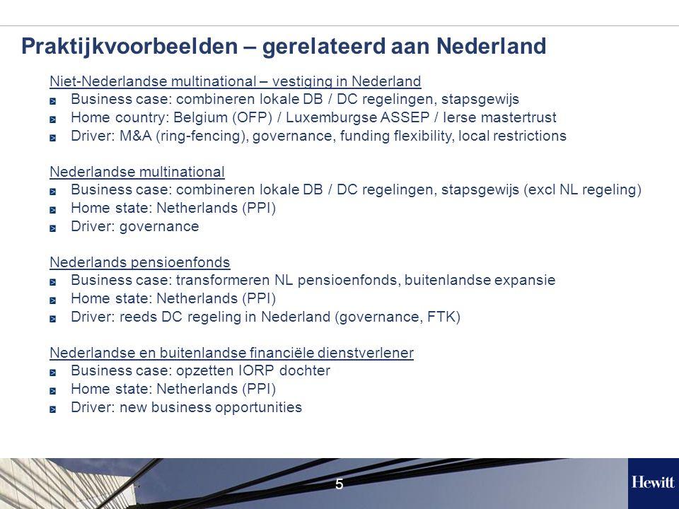 5 Praktijkvoorbeelden – gerelateerd aan Nederland Niet-Nederlandse multinational – vestiging in Nederland Business case: combineren lokale DB / DC regelingen, stapsgewijs Home country: Belgium (OFP) / Luxemburgse ASSEP / Ierse mastertrust Driver: M&A (ring-fencing), governance, funding flexibility, local restrictions Nederlandse multinational Business case: combineren lokale DB / DC regelingen, stapsgewijs (excl NL regeling) Home state: Netherlands (PPI) Driver: governance Nederlands pensioenfonds Business case: transformeren NL pensioenfonds, buitenlandse expansie Home state: Netherlands (PPI) Driver: reeds DC regeling in Nederland (governance, FTK) Nederlandse en buitenlandse financiële dienstverlener Business case: opzetten IORP dochter Home state: Netherlands (PPI) Driver: new business opportunities