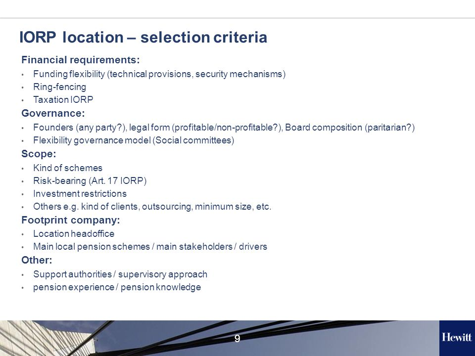 9 IORP location – selection criteria Financial requirements: Funding flexibility (technical provisions, security mechanisms) Ring-fencing Taxation IORP Governance: Founders (any party?), legal form (profitable/non-profitable?), Board composition (paritarian?) Flexibility governance model (Social committees) Scope: Kind of schemes Risk-bearing (Art.