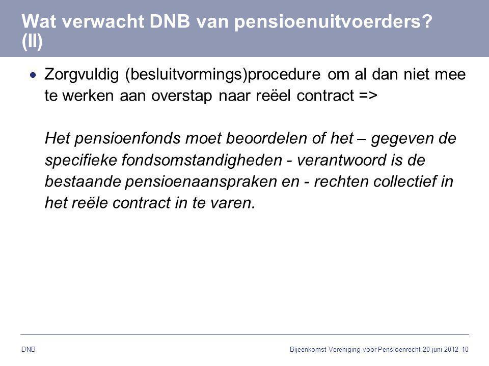 10 DNB Wat verwacht DNB van pensioenuitvoerders? (II)  Zorgvuldig (besluitvormings)procedure om al dan niet mee te werken aan overstap naar reëel con