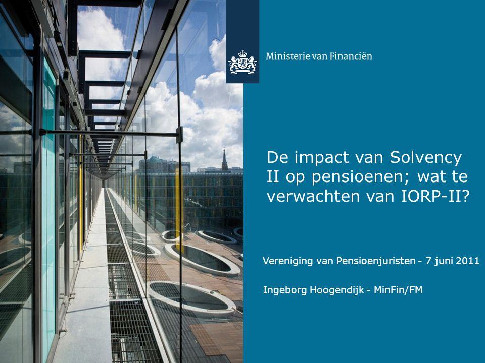 De impact van Solvency II op pensioenen; wat te verwachten van IORP-II? Ingeborg Hoogendijk - MinFin/FM Vereniging van Pensioenjuristen - 7 juni 2011