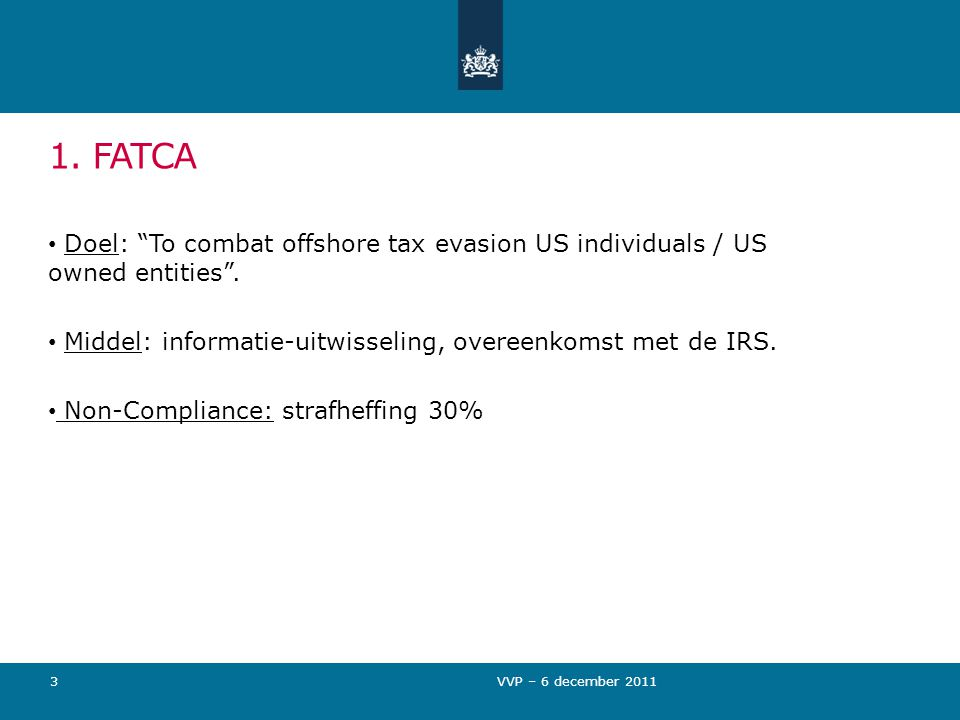 1. FATCA Doel: To combat offshore tax evasion US individuals / US owned entities .