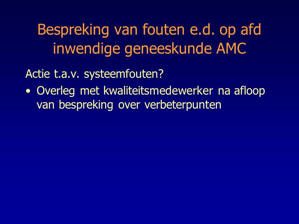 Bespreking van fouten e.d. op afd inwendige geneeskunde AMC Actie t.a.v. systeemfouten? Overleg met kwaliteitsmedewerker na afloop van bespreking over