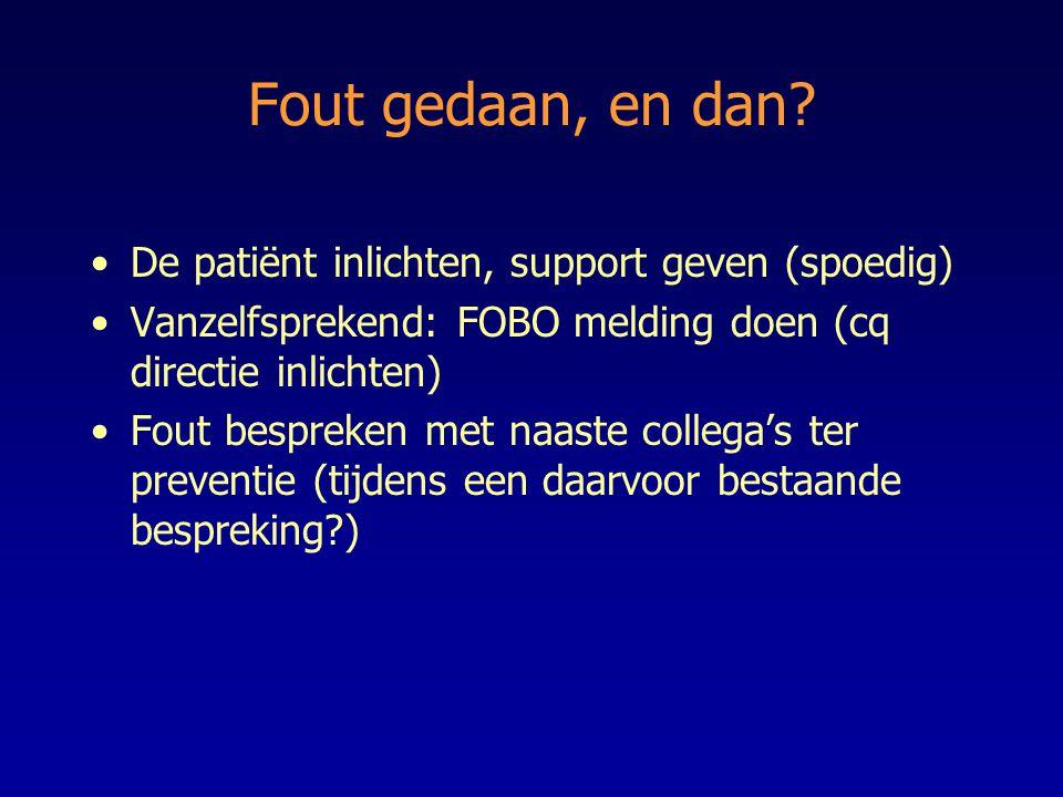 Fout gedaan, en dan? De patiënt inlichten, support geven (spoedig) Vanzelfsprekend: FOBO melding doen (cq directie inlichten) Fout bespreken met naast
