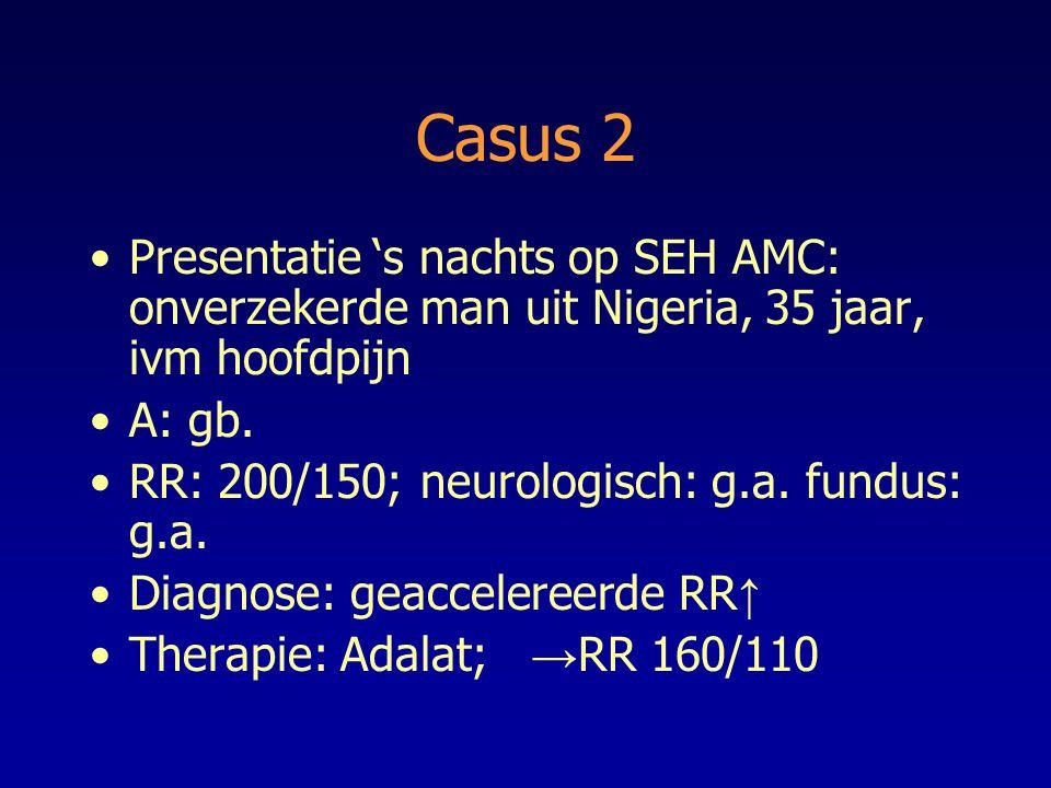 Casus 2 Presentatie 's nachts op SEH AMC: onverzekerde man uit Nigeria, 35 jaar, ivm hoofdpijn A: gb. RR: 200/150; neurologisch: g.a. fundus: g.a. Dia