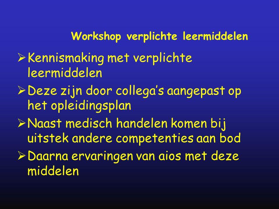 Workshop verplichte leermiddelen  Kennismaking met verplichte leermiddelen  Deze zijn door collega's aangepast op het opleidingsplan  Naast medisch handelen komen bij uitstek andere competenties aan bod  Daarna ervaringen van aios met deze middelen