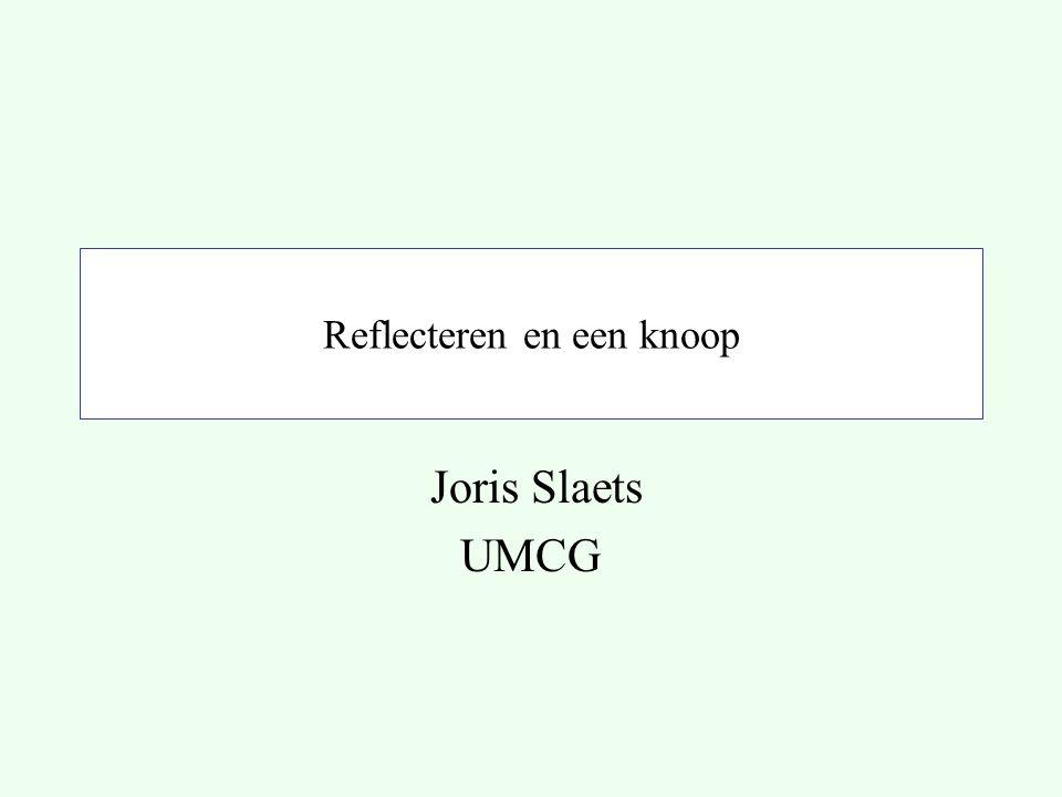Reflecteren en een knoop Joris Slaets UMCG