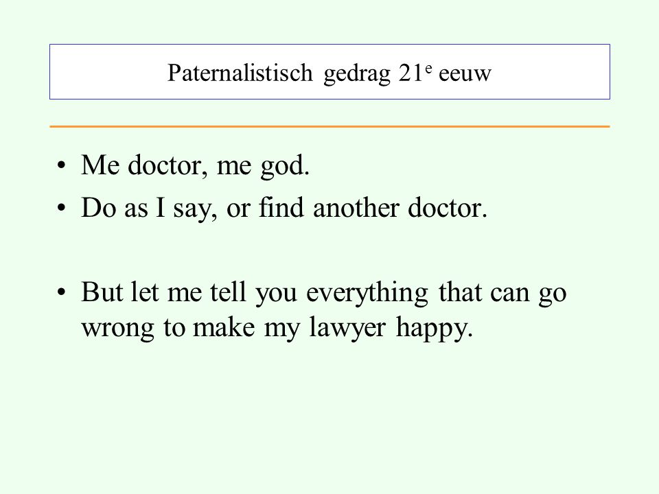 Paternalistisch gedrag 21 e eeuw Me doctor, me god. Do as I say, or find another doctor. But let me tell you everything that can go wrong to make my l