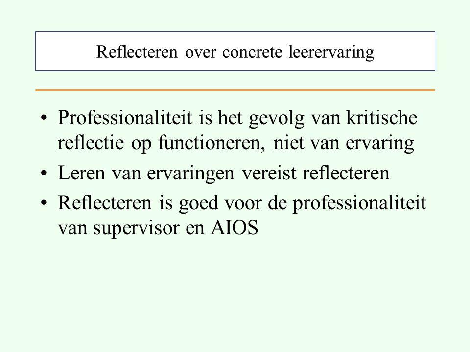Reflecteren over concrete leerervaring Professionaliteit is het gevolg van kritische reflectie op functioneren, niet van ervaring Leren van ervaringen vereist reflecteren Reflecteren is goed voor de professionaliteit van supervisor en AIOS