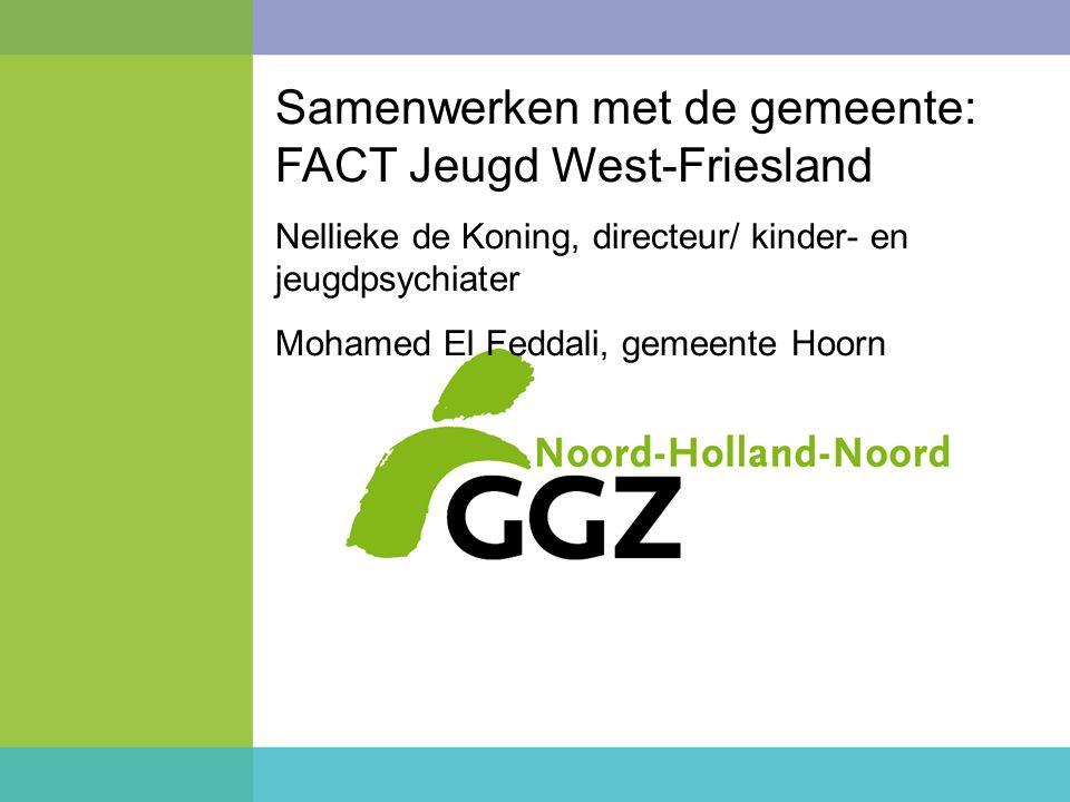 Samenwerken met de gemeente: FACT Jeugd West-Friesland Nellieke de Koning, directeur/ kinder- en jeugdpsychiater Mohamed El Feddali, gemeente Hoorn