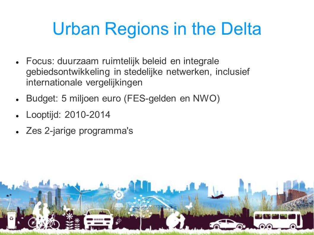 Urban Regions in the Delta Focus: duurzaam ruimtelijk beleid en integrale gebiedsontwikkeling in stedelijke netwerken, inclusief internationale vergelijkingen Budget: 5 miljoen euro (FES-gelden en NWO) Looptijd: 2010-2014 Zes 2-jarige programma s