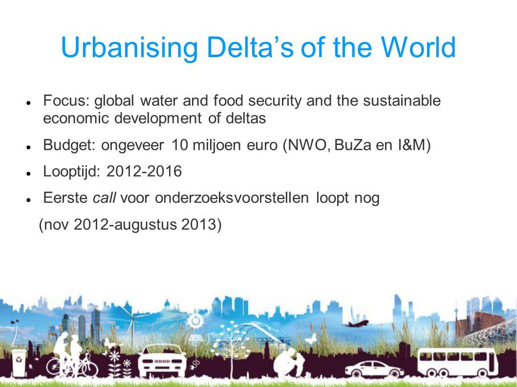 Urbanising Delta's of the World Focus: global water and food security and the sustainable economic development of deltas Budget: ongeveer 10 miljoen euro (NWO, BuZa en I&M) Looptijd: 2012-2016 Eerste call voor onderzoeksvoorstellen loopt nog (nov 2012-augustus 2013)