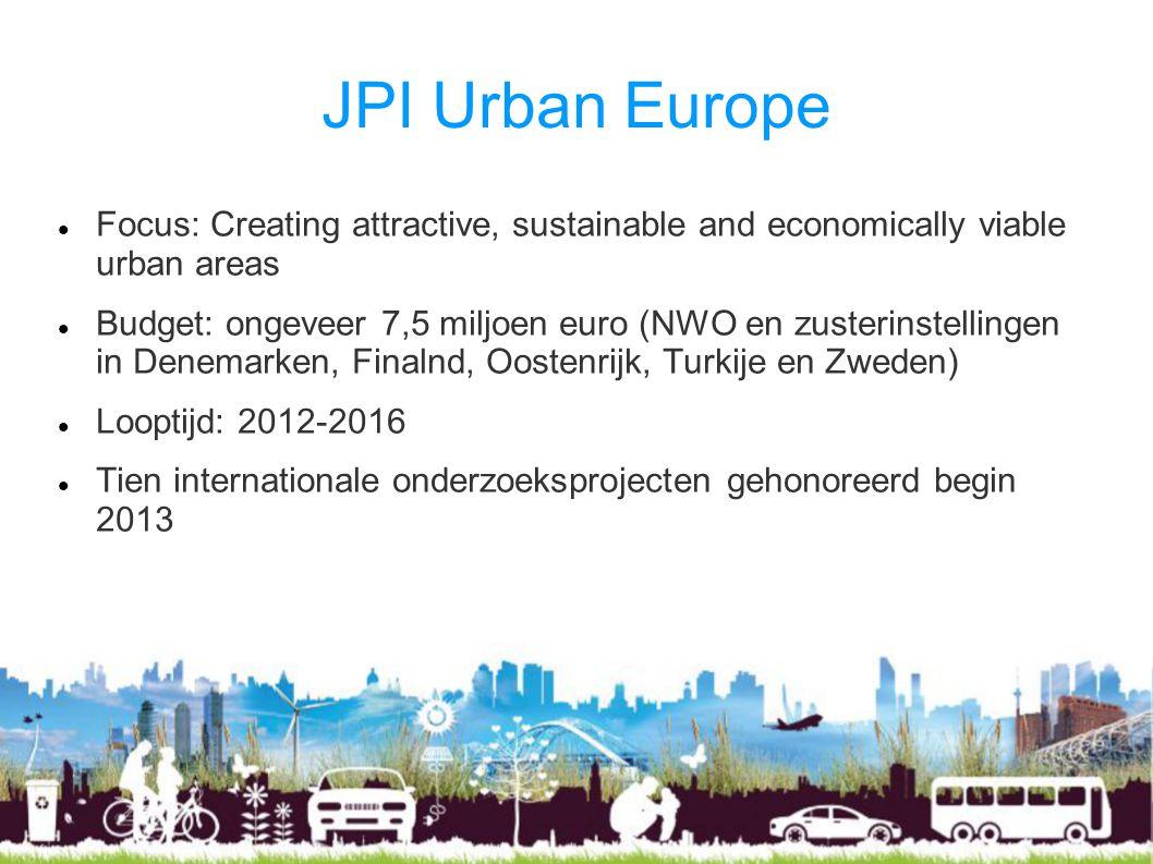 JPI Urban Europe Focus: Creating attractive, sustainable and economically viable urban areas Budget: ongeveer 7,5 miljoen euro (NWO en zusterinstellingen in Denemarken, Finalnd, Oostenrijk, Turkije en Zweden) Looptijd: 2012-2016 Tien internationale onderzoeksprojecten gehonoreerd begin 2013