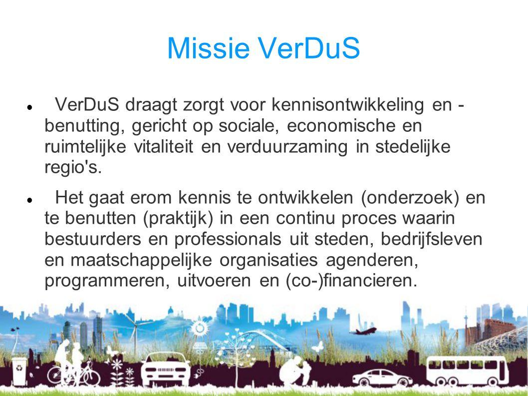 Missie VerDuS VerDuS draagt zorgt voor kennisontwikkeling en - benutting, gericht op sociale, economische en ruimtelijke vitaliteit en verduurzaming in stedelijke regio s.